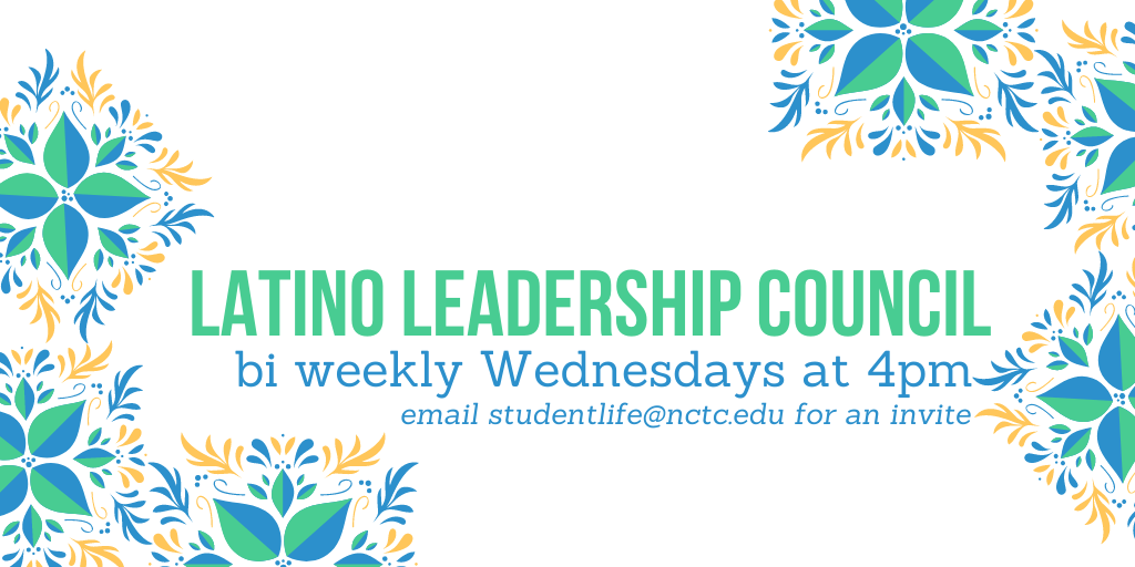 latino Leadership Council meets biweekly on Wednesdays email studentlife@nctc.edu for an invite